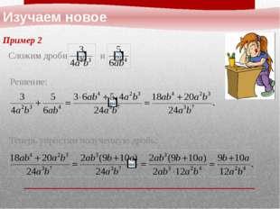 Изучаем новое Пример 2 Решение: Сложим дроби и Теперь упростим полученную др