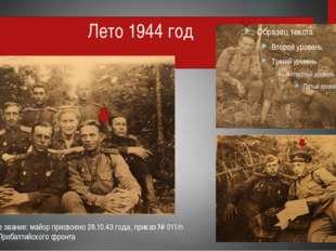Лето 1944 год Воинское звание: майор присвоено 28.10.43 года, приказ № 011/п