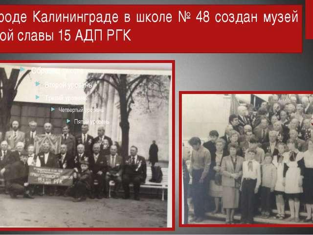 В городе Калининграде в школе № 48 создан музей боевой славы 15 АДП РГК