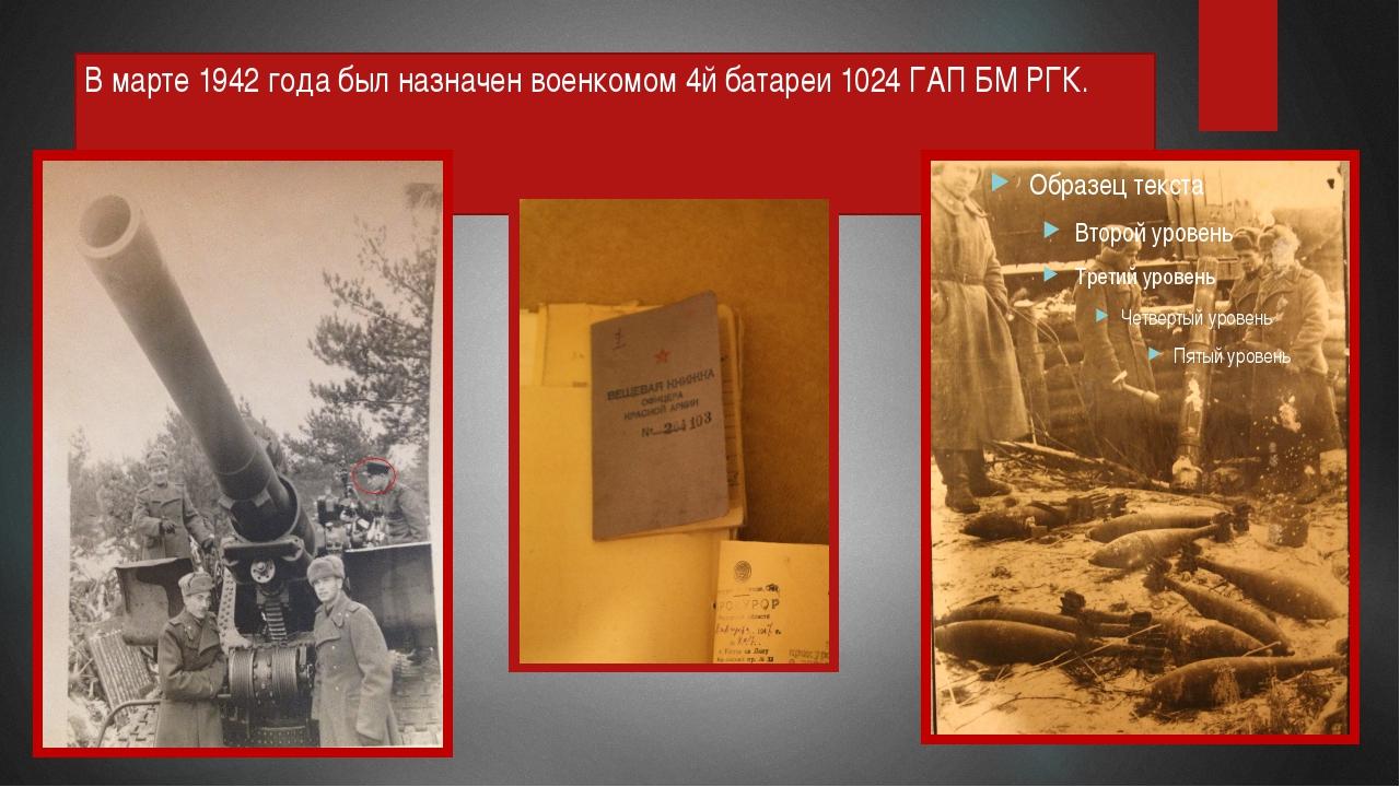 В марте 1942 года был назначен военкомом 4й батареи 1024 ГАП БМ РГК.