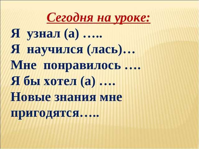 Сегодня на уроке: Я узнал (а) ….. Я научился (лась)… Мне понравилось …. Я бы...