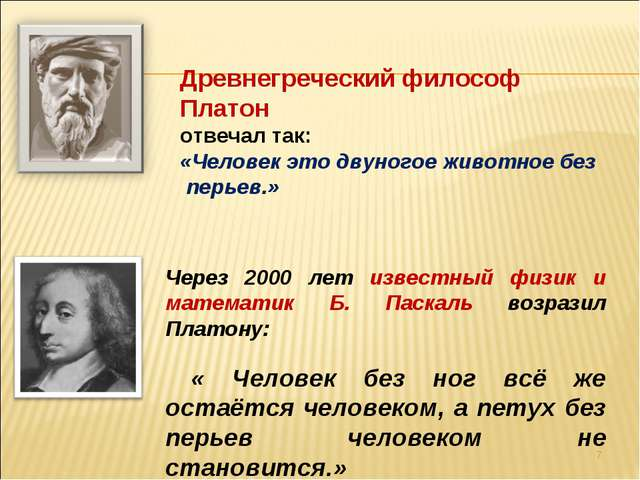 * Древнегреческий философ Платон отвечал так: «Человек это двуногое животное...