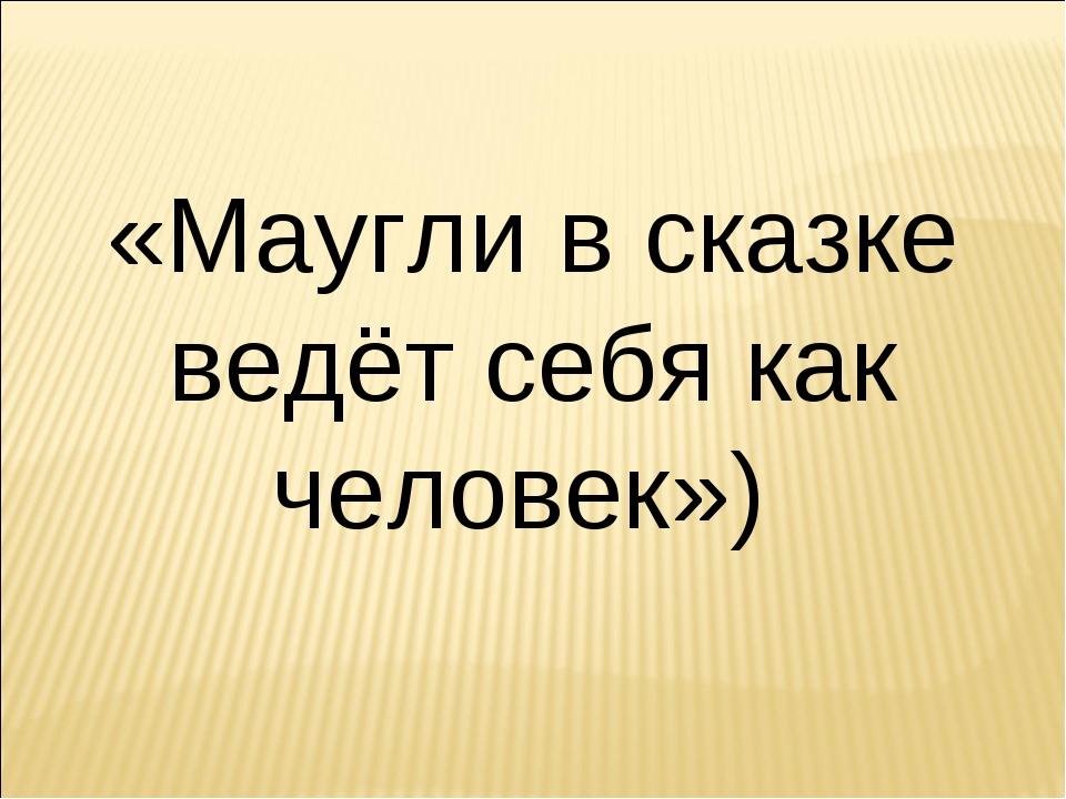 «Маугли в сказке ведёт себя как человек»)
