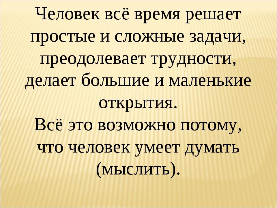 Человек всё время решает простые и сложные задачи, преодолевает трудности, де...