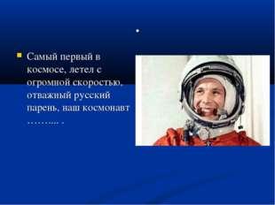 . Самый первый в космосе, летел с огромной скоростью, отважный русский парень