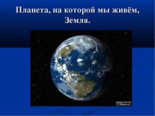 Планета, на которой мы живём, Земля.