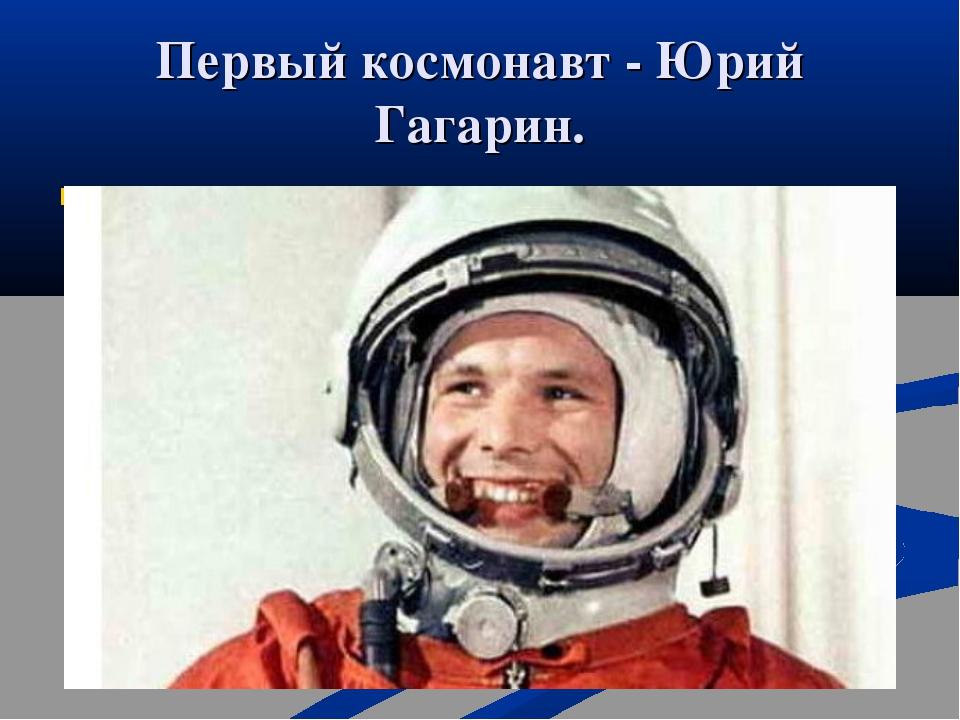 Первый космонавт - Юрий Гагарин. Первый космонавт Юрий Гагарин