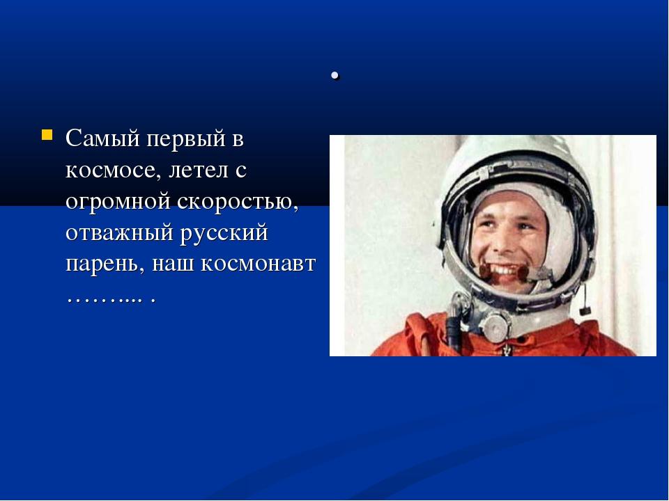 . Самый первый в космосе, летел с огромной скоростью, отважный русский парень...