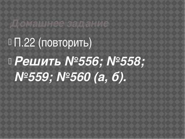 Домашнее задание П.22 (повторить) Решить №556; №558; №559; №560 (а, б).