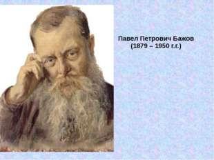 Павел Петрович Бажов (1879 – 1950 г.г.)