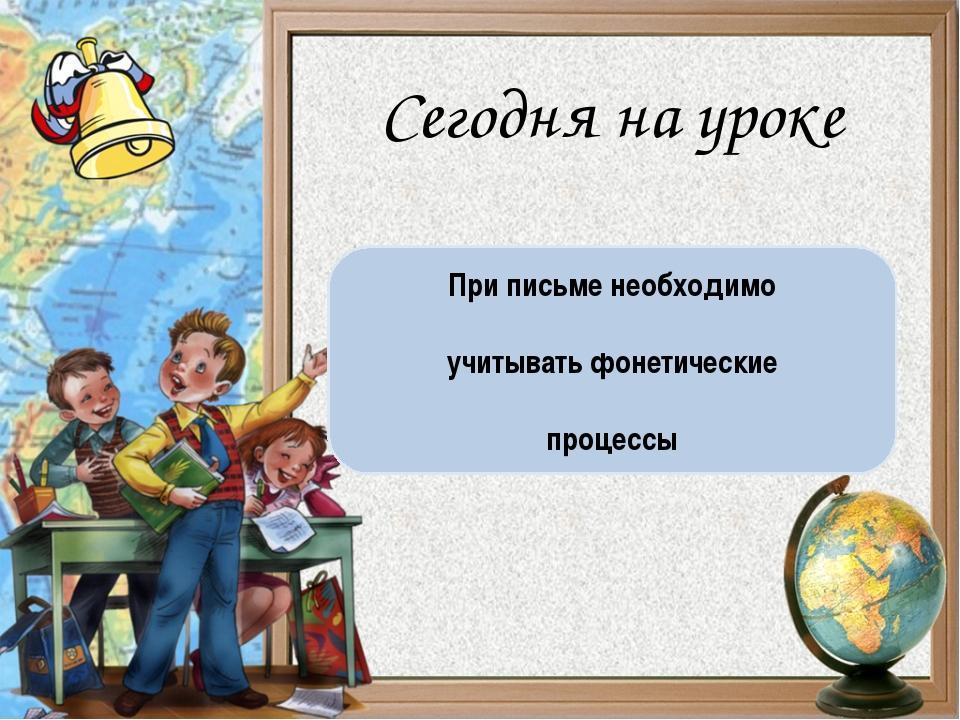 При письме необходимо учитывать фонетические процессы Сегодня на уроке