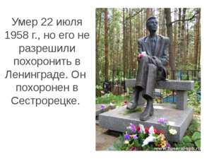 Умер 22 июля 1958 г., но его не разрешили похоронить в Ленинграде. Он похорон