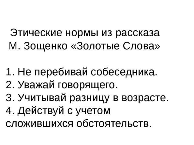 Этические нормы из рассказа М. Зощенко «Золотые Слова» 1. Не перебивай собес...