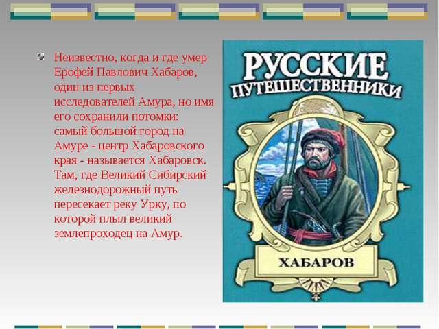 Неизвестно, когда и где умер Ерофей Павлович Хабаров, один из первых исследов...