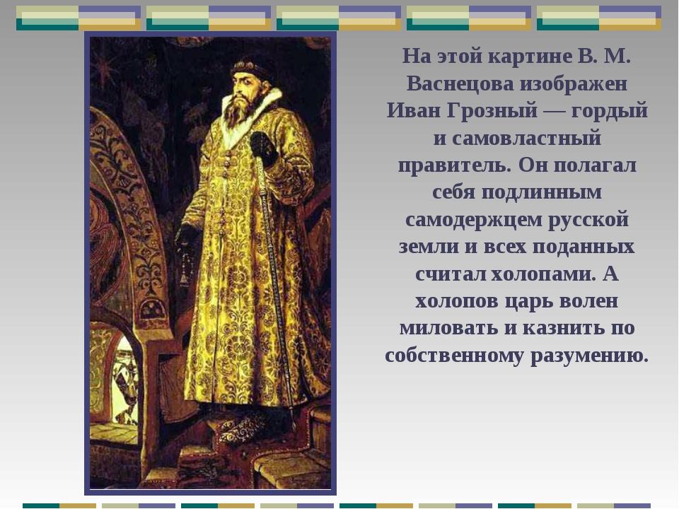 На этой картине В. М. Васнецова изображен Иван Грозный — гордый и самовластны...