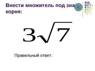 Внести множитель под знак корня: Правильный ответ: 6