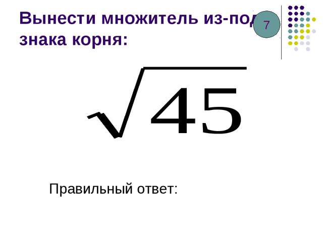 Вынести множитель из-под знака корня: Правильный ответ: 7