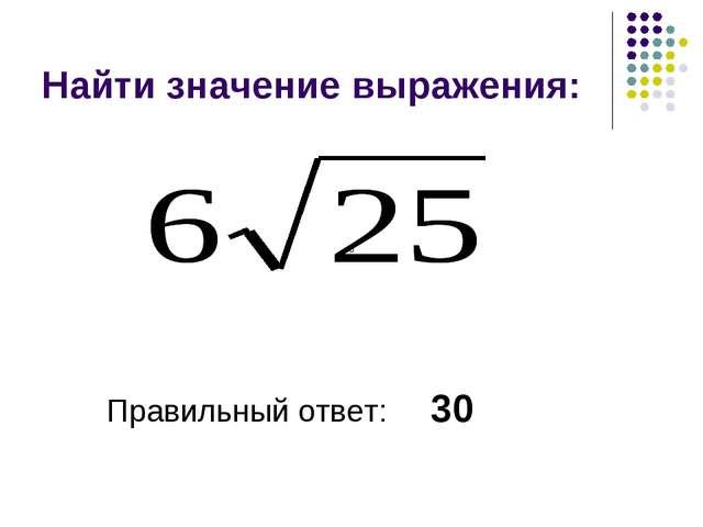 Найти значение выражения: Правильный ответ: 30