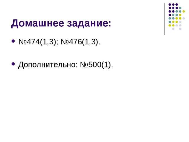 Домашнее задание: №474(1,3); №476(1,3). Дополнительно: №500(1).