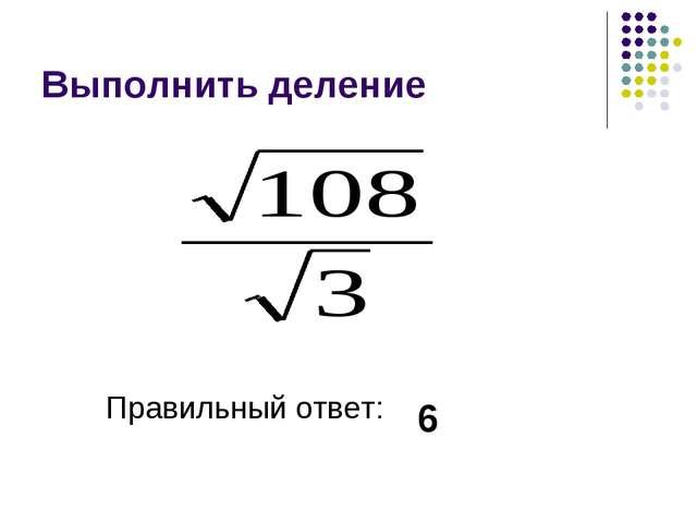 Выполнить деление Правильный ответ: 6