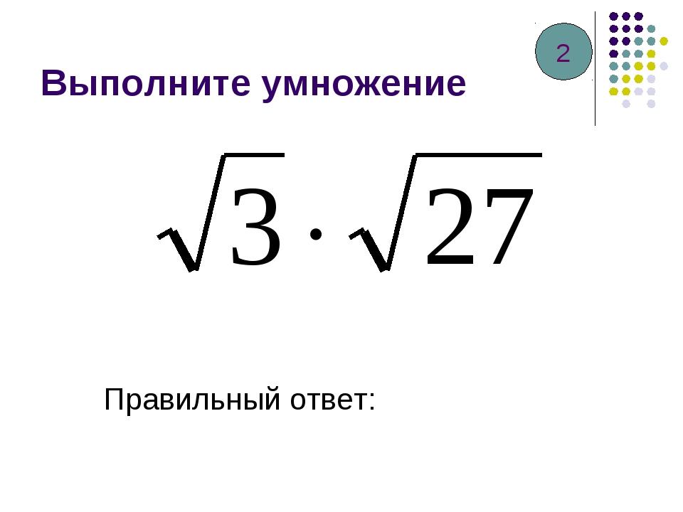 Выполните умножение Правильный ответ: 2