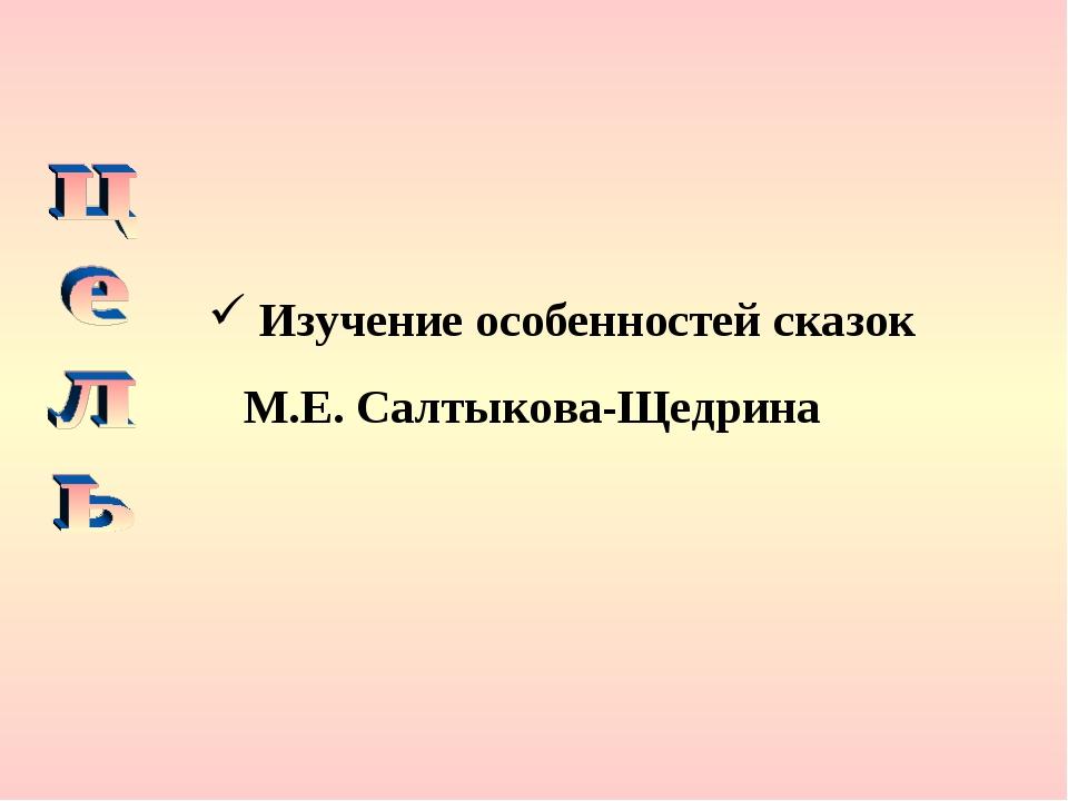 Изучение особенностей сказок М.Е. Салтыкова-Щедрина