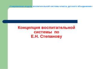 Концепция воспитательной системы по Е.Н. Степанову «Современная модель воспит