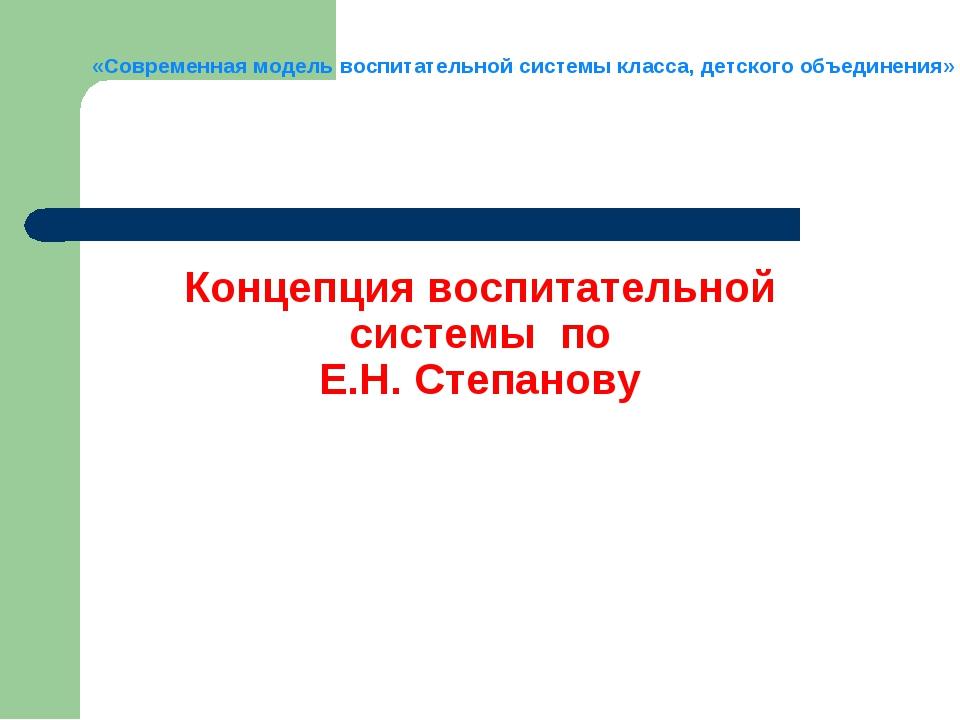 Концепция воспитательной системы по Е.Н. Степанову «Современная модель воспит...