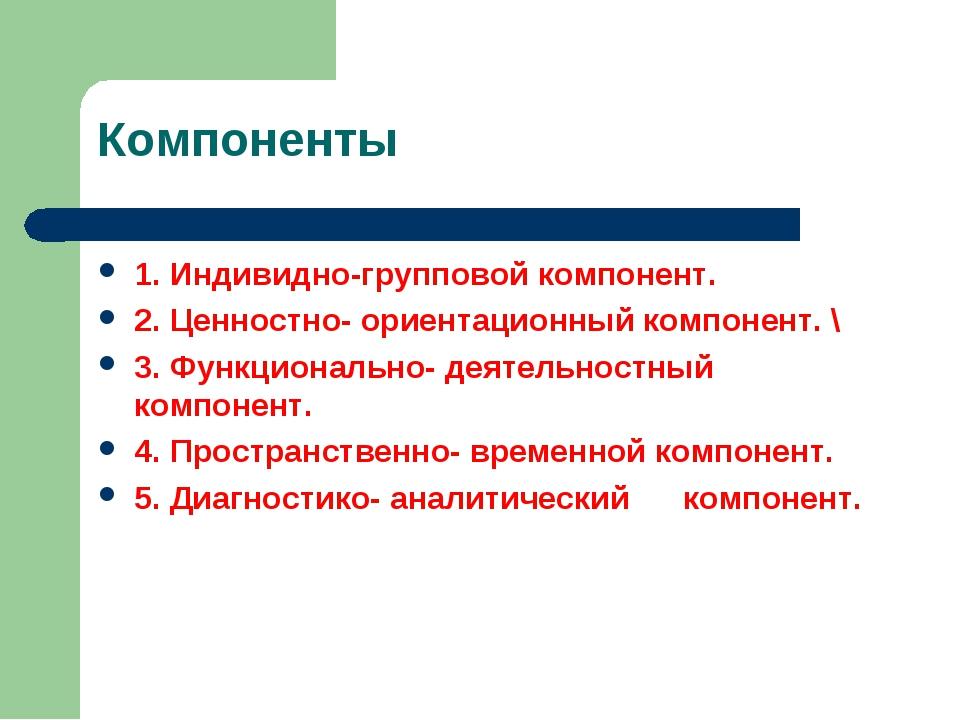 Компоненты 1. Индивидно-групповой компонент. 2. Ценностно- ориентационный ком...