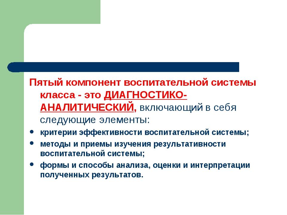 Пятый компонент воспитательной системы класса - это ДИАГНОСТИКО-АНАЛИТИЧЕСКИЙ...