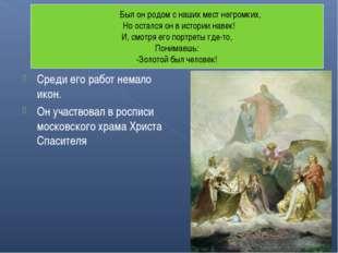 Среди его работ немало икон. Он участвовал в росписи московского храма Христа