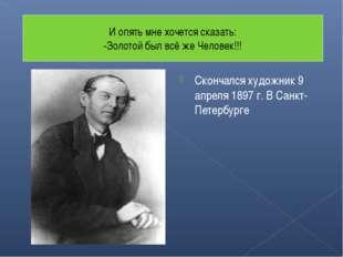 Скончался художник 9 апреля 1897 г. В Санкт- Петербурге И опять мне хочется с