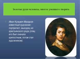 Иван Кузьмич Макаров- известный художник-портретист, выходец из крестьянского