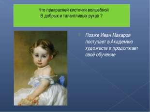 Позже Иван Макаров поступает в Академию художеств и продолжает своё обучение