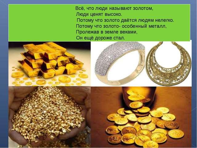 Всё, что люди называют золотом, Люди ценят высоко. Потому что золото даётся...