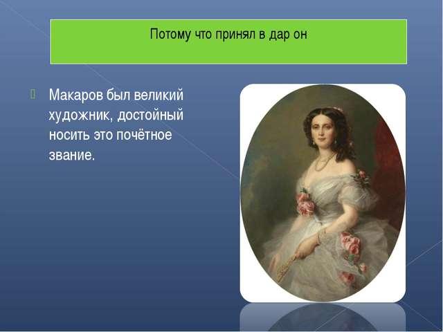 Макаров был великий художник, достойный носить это почётное звание. Потому чт...