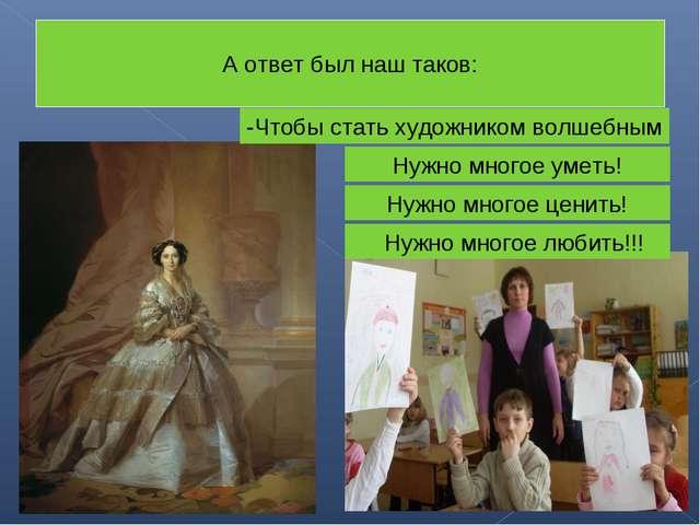 А ответ был наш таков: -Чтобы стать художником волшебным Нужно многое уметь!...