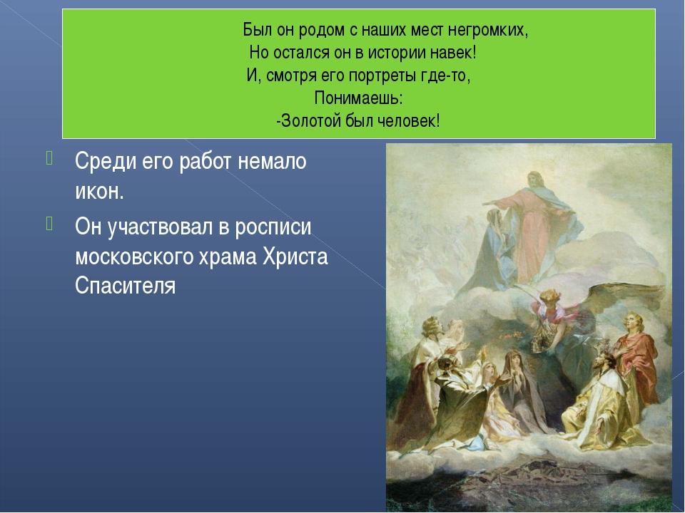 Среди его работ немало икон. Он участвовал в росписи московского храма Христа...