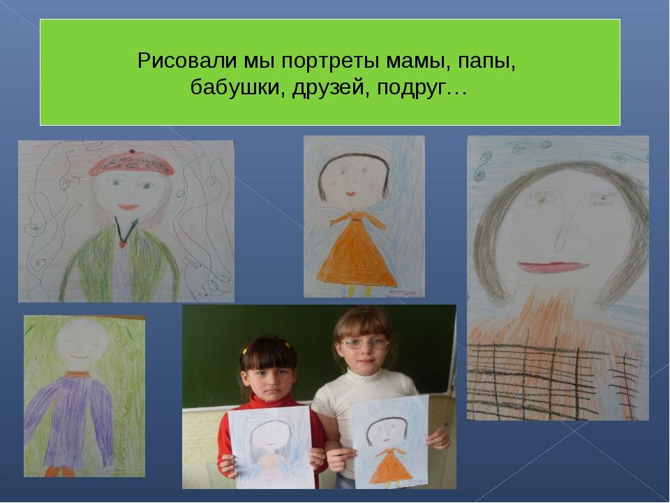 Рисовали мы портреты мамы, папы, бабушки, друзей, подруг…
