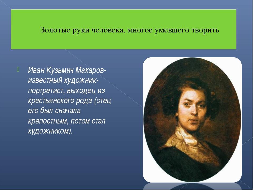 Иван Кузьмич Макаров- известный художник-портретист, выходец из крестьянского...
