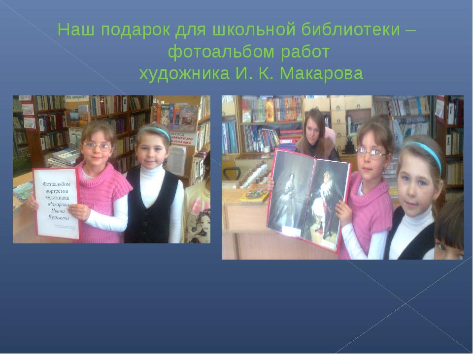 Наш подарок для школьной библиотеки –фотоальбом работ художника И. К. Макарова
