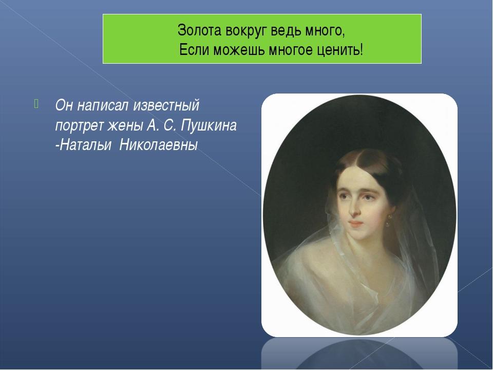 Он написал известный портрет жены А. С. Пушкина -Натальи Николаевны Золота во...