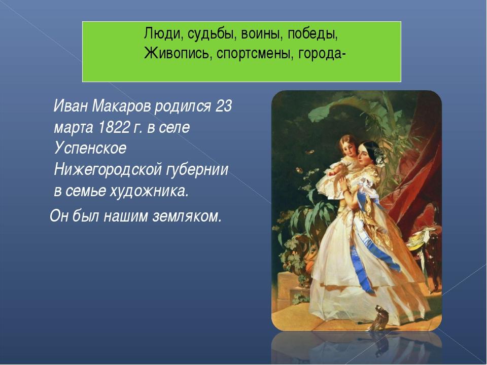 Иван Макаров родился 23 марта 1822 г. в селе Успенское Нижегородской губерни...