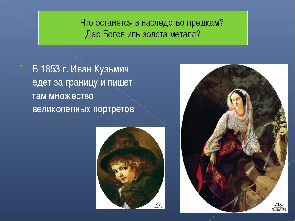 В 1853 г. Иван Кузьмич едет за границу и пишет там множество великолепных пор...