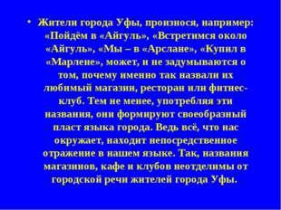 Жители города Уфы, произнося, например: «Пойдём в «Айгуль», «Встретимся около