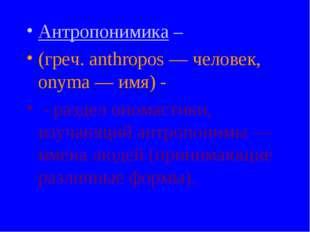 Антропонимика – (греч. anthropos — человек, onyma — имя) - - раздел ономастик