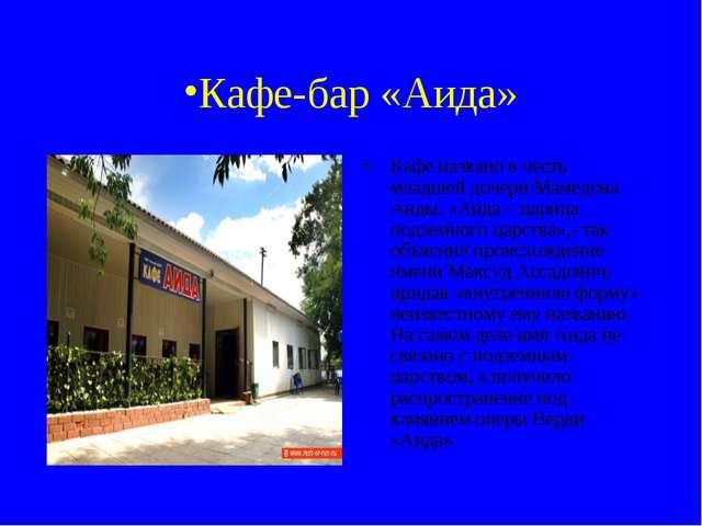 Кафе-бар «Аида» Кафе названо в честь младшей дочери Мамедова Аиды. «Аида – ца...