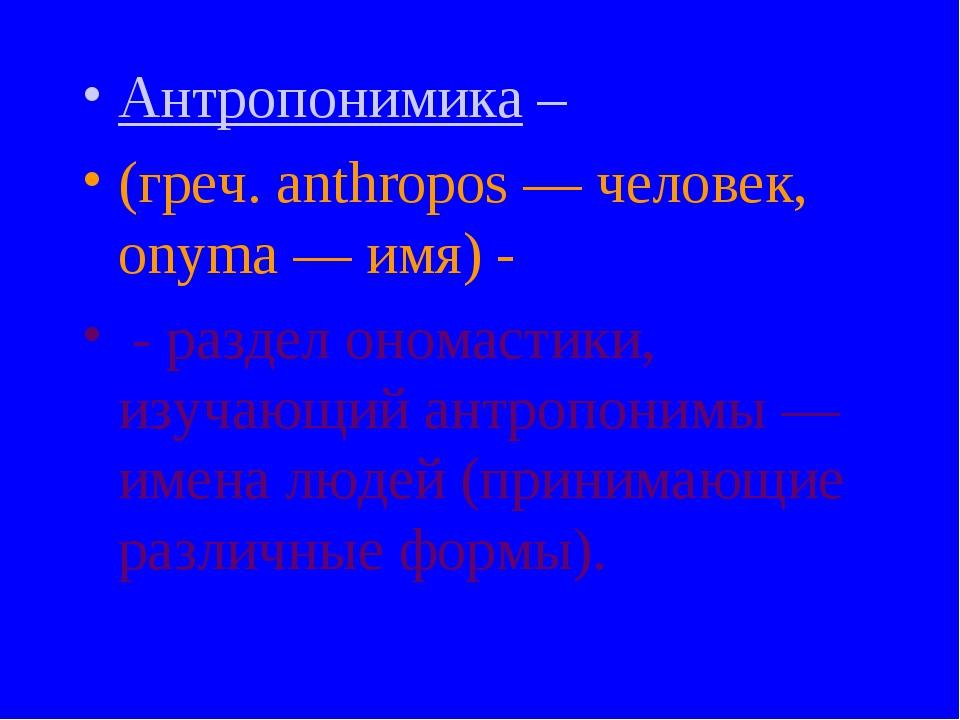 Антропонимика – (греч. anthropos — человек, onyma — имя) - - раздел ономастик...