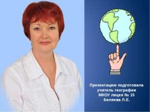 Презентацию подготовила учитель географии МКОУ лицея № 15 Беляева Л.Е.