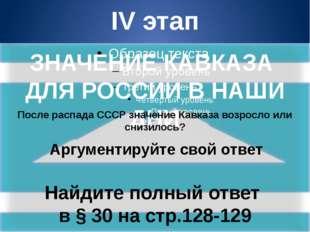 IV этап ЗНАЧЕНИЕ КАВКАЗА ДЛЯ РОССИИ В НАШИ ДНИ После распада СССР значение Ка